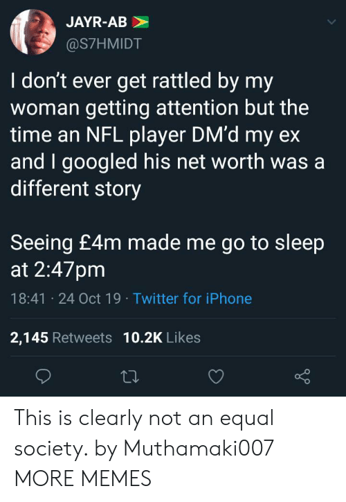 Dank, Go to Sleep, and Iphone: JAYR-AB  @S7HMIDT  I don't ever get rattled by my  woman getting attention but the  time an NFL player DM'd my ex  and I googled his net worth was a  different story  Seeing £4m made me go to sleep  at 2:47pm  18:41 24 Oct 19 Twitter for iPhone  2,145 Retweets 10.2K Likes This is clearly not an equal society. by Muthamaki007 MORE MEMES