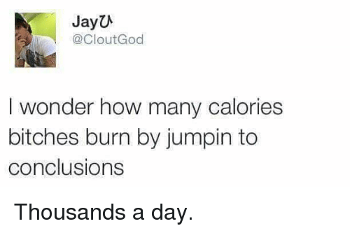 conclusive: JayU  @Clout God  I wonder how many calories  bitches burn by jumpin to  conclusions Thousands a day.