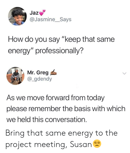 """jasmine: Jaz  @Jasmine__Says  How do you say """"keep that same  energy"""" professionally?  Mr. Greg  @_gdendy  As we move forward from today  please remember the basis with which  we held this conversation. Bring that same energy to the project meeting, Susan😒"""