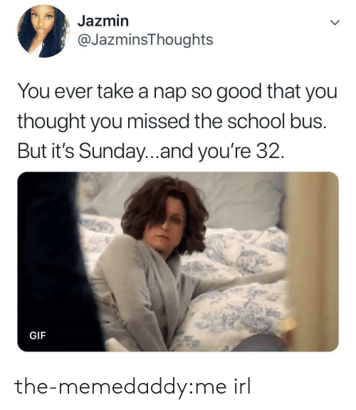 Take A Nap: Jazmin  @JazminsThoughts  You ever take a nap so good that you  thought you missed the school bus.  But it's Sunday..and you're 32.  GIF the-memedaddy:me irl
