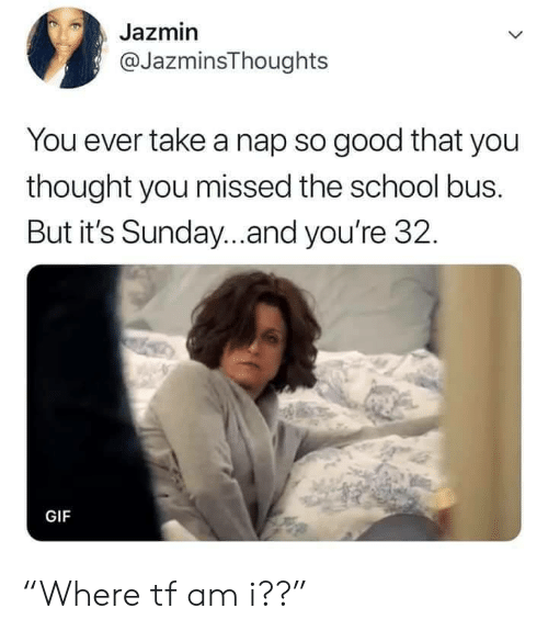 "Take A Nap: Jazmin  @JazminsThoughts  You ever take a nap so good that you  thought you missed the school bus.  But it's Sunday...and you're 32.  GIF ""Where tf am i??"""