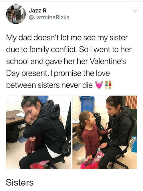 Dad, Family, and Love: Jazz R  JazmineRizka  My dad doesn't let me see my sister  due to family conflict.Sol went to her  school and gave her her Valentine's  Day present. I promise the love  between sisters never die <p>Sisters</p>