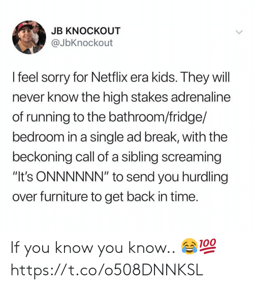"Netflix, Sorry, and Break: JB KNOCKOUT  @JbKnockout  I feel sorry for Netflix era kids. They will  never know the high stakes adrenaline  of running to the bathroom/fridge/  bedroom in a single ad break, with the  beckoning call of a sibling screaming  ""It's ONNNNNN"" to send you hurdling  over furniture to get back in time If you know you know.. 😂💯 https://t.co/o508DNNKSL"