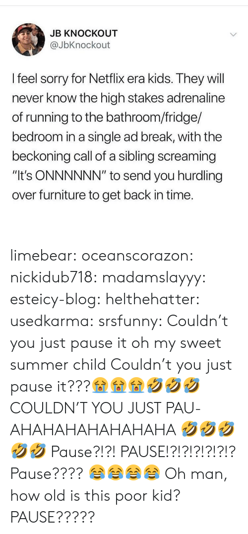 "Netflix, Sorry, and Tumblr: JB KNOCKOUT  @JbKnockout  I feel sorry for Netflix era kids. They will  never know the high stakes adrenaline  of running to the bathroom/fridge/  bedroom in a single ad break, with the  beckoning call of a sibling screaming  ""It's ONNNNNN"" to send you hurdling  over furniture to get back in time. limebear:  oceanscorazon:  nickidub718:   madamslayyy:   esteicy-blog:  helthehatter:  usedkarma:  srsfunny: Couldn't you just pause it oh my sweet summer child   Couldn't you just pause it???😭😭😭🤣🤣🤣   COULDN'T YOU JUST PAU-AHAHAHAHAHAHAHA 🤣🤣🤣🤣🤣   Pause?!?!  PAUSE!?!?!?!?!?!?   Pause???? 😂😂😂😂 Oh man, how old is this poor kid?   PAUSE?????"