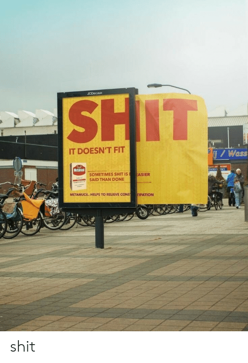 Relieve: JCDecaux  IT DOESN'T FIT  / Wass  Metamaci  SOMETIMES SHIT ISASIER  SAID THAN DONE  METAMUCIL. HELPS TO RELIEVE CONS  TIPATION shit