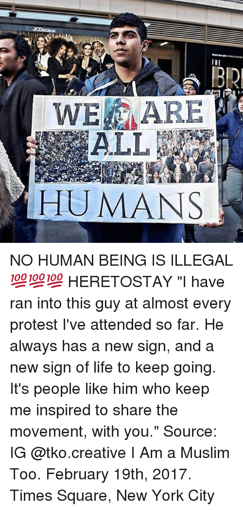 "Memes, 🤖, and Human: JCDecaux  THE  WE ARE  HUMANS NO HUMAN BEING IS ILLEGAL 💯💯💯 HERETOSTAY ""I have ran into this guy at almost every protest I've attended so far. He always has a new sign, and a new sign of life to keep going. It's people like him who keep me inspired to share the movement, with you."" Source: IG @tko.creative I Am a Muslim Too. February 19th, 2017. Times Square, New York City"