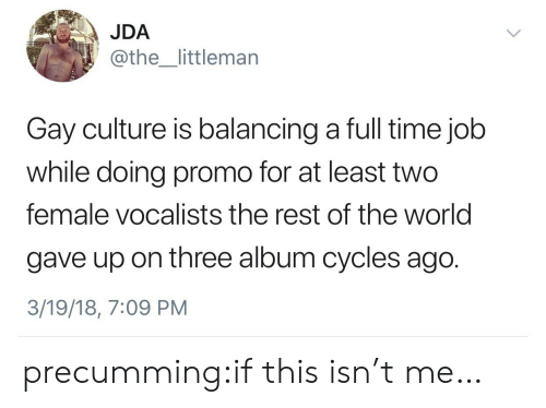 full time job: JDA  @the_littlemarn  Gay culture is balancing a full time job  while doing promo for at least two  female vocalists the rest of the world  gave up on three album cycles ago.  3/19/18, 7:09 PM precumming:if this isn't me…