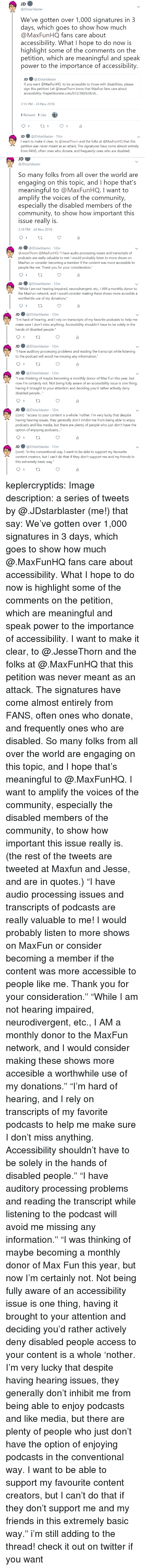 """Podcasts: JDstarblaster  We've gotten over 1,000 signatures in 3  days, which goes to show how much  @MaxFunHQ fans care about  accessibility. What I hope to do now is  highlight some of the comments on the  petition, which are meaningful and speak  power to the importance of accessibility  JD ● @lDstarblaster  If you want @MaxFunHQ to be accessible to those with disabilities, please  sign this petition! Let @JesseThorn know that MaxFun fans care about  accessibility: thepetitionsite.com/833/380/628/s...  3:18 PM-24 Nov 2018  1 Retweet 1 Like  JD @JDstarblaster 15m  I want to make it clear, to @JesseThorn and the folks at @MaxFunHQ that this  petition was never meant as an attack. The signatures have come almost entirely  from FANS, often ones who donate, and frequently ones who are disabled.   JD  @JDstarblaster  So many folks from all over the world are  engaging on this topic, and I hope that's  meaningful to @MaxFunHQ. I want to  amplify the voices of the community,  especially the disabled members of the  community, to show how important this  issue really is  3:18 PM-24 Nov 2018  JD ● @JDstarblaster· 12m  @lesseThorn @MaxFun HQ """"I have audio processing issues and transcripts of  о,  dcasts are really valuable to me! I would probably listen to more shows on  MaxFun or consider becoming a member if the content was more accessible to  people like me. Thank you for your consideration.""""  JD@JDstarblaster 12m  While I am not hearing impaired, neurodivergent, etc., IAM a monthly donor to  the MaxFun network, and I would consider making these shows more accesible a  worthwhile use of my donations.""""   JD@JDstarblaster 12m  ou""""I'm hard of hearing, and I rely on transcripts of my favorite podcasts to help me  make sure I don't miss anything. Accessibility shouldn't have to be solely in the  hands of disabled people  JD@JDstarblaster 12m  have auditory processing problems and reading the transcript while listening  to the podcast will avoid me missing any information.""""  J"""
