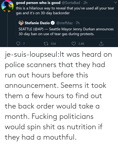 It Was: je-suis-loupseul:It was heard on police scanners that they had run out hours before this announcement. Seems it took them a few hours to find out the back order would take a month. Fucking politicians would spin shit as nutrition if they had a mouthful.
