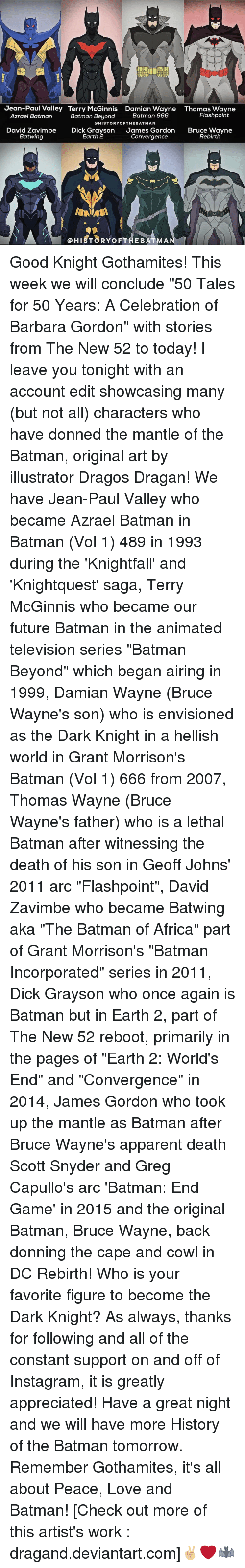 """thomas wayne: Jean-Paul Valley Terry McGinnis Damian Wayne Thomas Wayne  Flashpoint  Batman 666  Azrael Batman  Batman Beyond  HISTORY OF THE BATMAN  David Zavimbe  Dick Grayson  James Gordon  Bruce Wayne  Earth 2  Batwing  Convergence  Rebirth  HIST8RYoF THE BATMA Good Knight Gothamites! This week we will conclude """"50 Tales for 50 Years: A Celebration of Barbara Gordon"""" with stories from The New 52 to today! I leave you tonight with an account edit showcasing many (but not all) characters who have donned the mantle of the Batman, original art by illustrator Dragos Dragan! We have Jean-Paul Valley who became Azrael Batman in Batman (Vol 1) 489 in 1993 during the 'Knightfall' and 'Knightquest' saga, Terry McGinnis who became our future Batman in the animated television series """"Batman Beyond"""" which began airing in 1999, Damian Wayne (Bruce Wayne's son) who is envisioned as the Dark Knight in a hellish world in Grant Morrison's Batman (Vol 1) 666 from 2007, Thomas Wayne (Bruce Wayne's father) who is a lethal Batman after witnessing the death of his son in Geoff Johns' 2011 arc """"Flashpoint"""", David Zavimbe who became Batwing aka """"The Batman of Africa"""" part of Grant Morrison's """"Batman Incorporated"""" series in 2011, Dick Grayson who once again is Batman but in Earth 2, part of The New 52 reboot, primarily in the pages of """"Earth 2: World's End"""" and """"Convergence"""" in 2014, James Gordon who took up the mantle as Batman after Bruce Wayne's apparent death Scott Snyder and Greg Capullo's arc 'Batman: End Game' in 2015 and the original Batman, Bruce Wayne, back donning the cape and cowl in DC Rebirth! Who is your favorite figure to become the Dark Knight? As always, thanks for following and all of the constant support on and off of Instagram, it is greatly appreciated! Have a great night and we will have more History of the Batman tomorrow. Remember Gothamites, it's all about Peace, Love and Batman! [Check out more of this artist's work : dragand.deviantart.com]✌🏼❤🦇"""