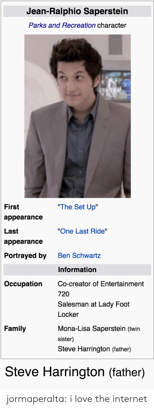 """last ride: Jean-Ralphio Saperstein  Parks and Recreation character  """"The Set Up  First  appearance  Last  appearance  Portrayed by  """"One Last Ride""""  Ben Schwartz  Information  Occupation  Co-creator of Entertainment  720  Salesman at Lady Foot  Locker  Family  Mona-Lisa Saperstein (twin  sister)  Steve Harrington (father)   Steve Harrington (father) jormaperalta:  i love the internet"""