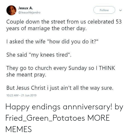 """Church, Dank, and Jesus: Jeaux A.  Follow  @JeauxAlejandro  Couple down the street from us celebrated 53  years of marriage the other day.  I asked the wife """"how did you do it?""""  She said """"my knees tired""""  They go to church every Sunday so I THINK  she meant pray.  But Jesus Christ i just ain't all the way sure  10:23 AM 21 Jun 2019 Happy endings annniversary! by Fried_Green_Potatoes MORE MEMES"""