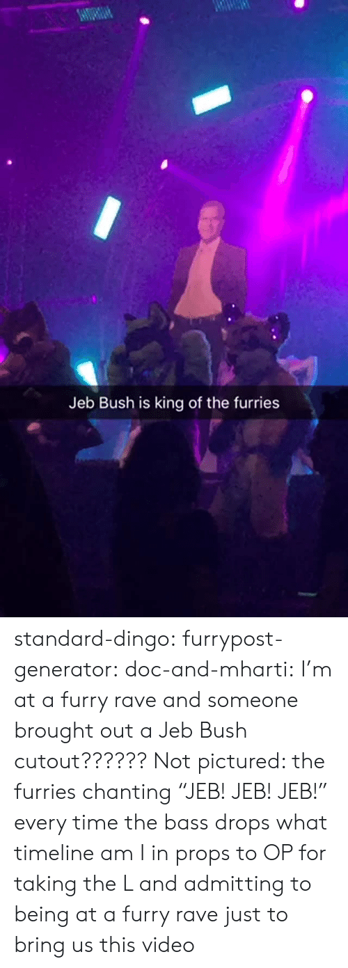 "Jeb Bush, Target, and Tumblr: Jeb Bush is king of the furries standard-dingo:  furrypost-generator:  doc-and-mharti: I'm at a furry rave and someone brought out a Jeb Bush cutout?????? Not pictured: the furries chanting ""JEB! JEB! JEB!"" every time the bass drops what timeline am I in  props to OP for taking the L and admitting to being at a furry rave just to bring us this video"