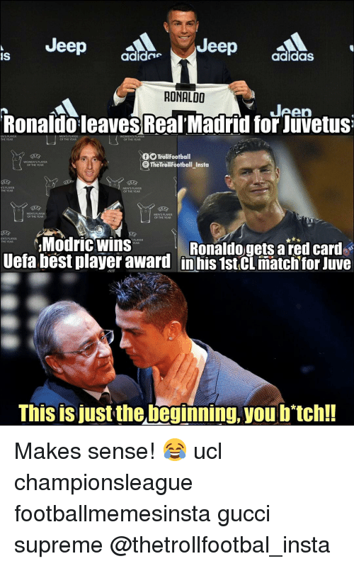 red card: Jeep a  Jeep  IS  adide  adidaS  RONALDO  Jeen  Ronaldo leaves Real Madrid for Juvetus  MENS PLAYER  OF THE YEAR  THE YEAR  OF THE YEAR  TrollFootball  TheTrolfootball_Insta  WOMEN'S PLAYER  OF THE YEAR  NS PLAYER  THE YEAR  MEN'S PLAYER  OF THE YEAR  MEN'S PLAYER  OF THE YEAR  MEN'S PLAYER  OF THE YEAR  Modric wins  EN'S PLAYER  THE YEAR  PLAYER  Ronaldogets a red card  Uefa best player award inhis 1st.CL match for Juve  This is just the beginning, you b'tch!! Makes sense! 😂 ucl championsleague footballmemesinsta gucci supreme @thetrollfootbal_insta