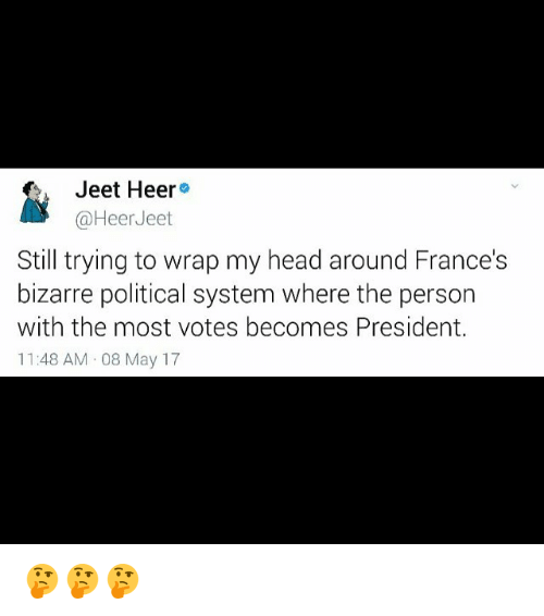 jeet: Jeet Heer  (a Heer Jeet  Still trying to wrap my head around France's  bizarre political system where the person  with the most votes becomes President.  11:48 AM 08 May 17 🤔🤔🤔
