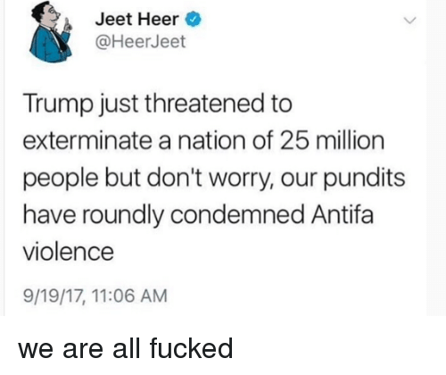 jeet: Jeet Heer  @HeerJeet  Trump just threatened to  exterminate a nation of 25 million  people but don't worry, our pundits  have roundly condemned Antifa  violence  9/19/17, 11:06 AM we are all fucked