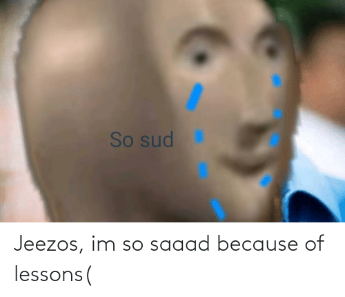 Because Of: Jeezos, im so saaad because of lessons(