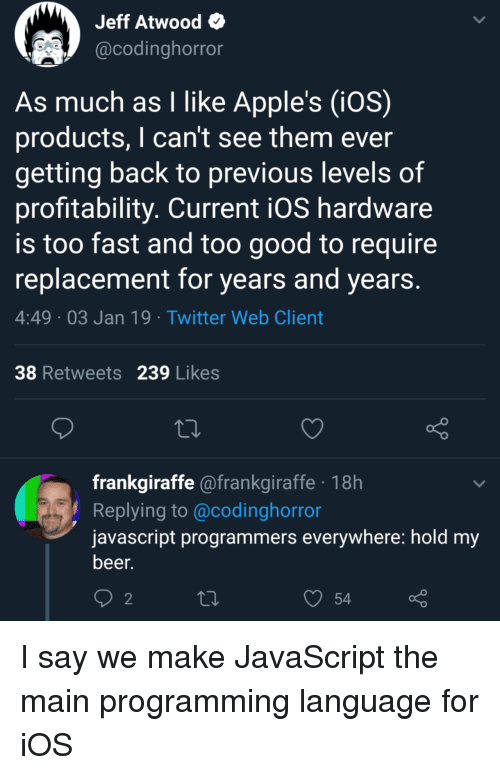 hold my beer: Jeff Atwood  @codinghorror  As much as I like Apple's (iOS)  products, I can't see them ever  getting back to previous levels of  profitability. Current iOS hardware  is too fast and too good to require  replacement for years and years  4:49 03 Jan 19 Twitter Web Client  38 Retweets 239 Likes  frankgiraffe @frankgiraffe 18h  Replying to @codinghorror  javascript programmers everywhere: hold my  beer.  2  54 I say we make JavaScript the main programming language for iOS