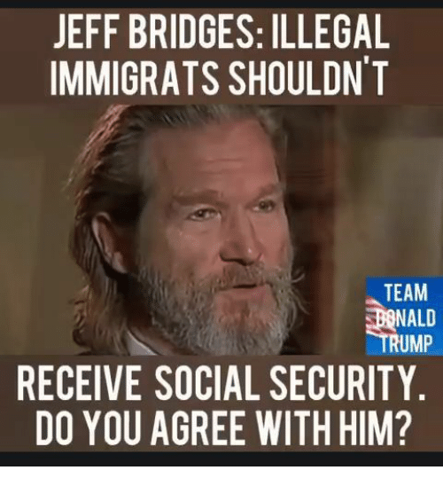 Memes, 🤖, and Social Security: JEFF BRIDGES: ILLEGAL  IMMIGRATS SHOULDNT  TEAM  NALD  RUMP  RECEIVE SOCIAL SECURITY  DO YOU AGREE WITH HIM?
