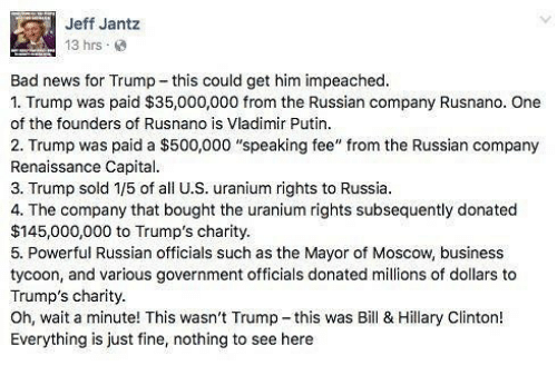 """Bad, Hillary Clinton, and Memes: Jeff Jant:z  13 hrs  Bad news for Trump this could get him impeached.  1. Trump was paid $35,000,000 from the Russian company Rusnano. One  of the founders of Rusnano is Vladimir Putin.  2. Trump was paid a $500,000 """"speaking fee"""" from the Russian company  Renaissance Capital.  3. Trump sold 1/5 of all U.S. uranium rights to Russia.  4. The company that bought the uranium rights subsequently donated  $145,000,000 to Trump's charity.  5. Powerful Russian officials such as the Mayor of Moscow, business  tycoon, and various government officials donated millions of dollars to  Trump's charity.  Oh, wait a minute! This wasn't Trump-this was Bill & Hillary Clinton!  Everything is just fine, nothing to see here"""