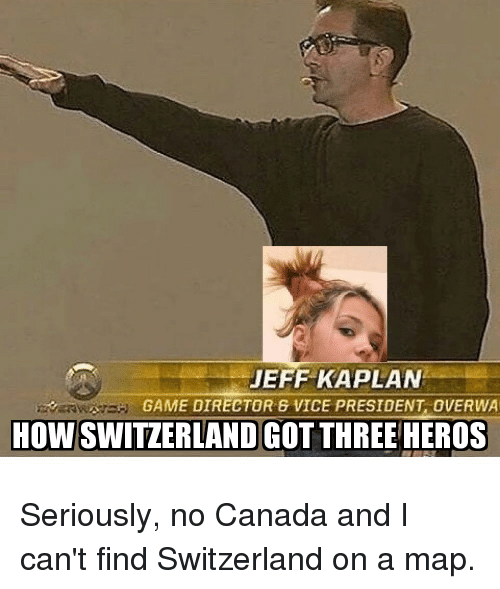 Overwa: JEFF KAPLAN  GAME DIRECTOR 8 VICE PRESIDENT, OVERWA  HOW SWITZERLAND GOT THREE HEROS Seriously, no Canada and I can't find Switzerland on a map.