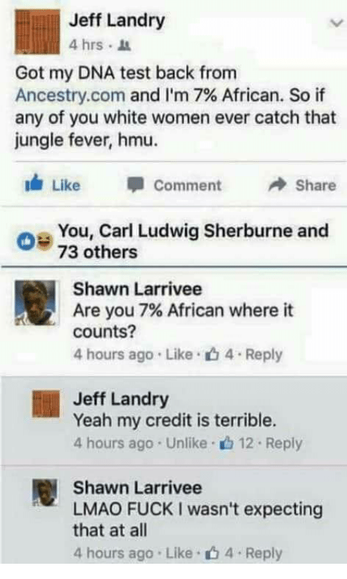 Lmao, Yeah, and Ancestry: Jeff Landry  4 hrs I  Got my DNA test back from  Ancestry.com and I'm 7% African. So if  any of you white women ever catch that  jungle fever, hmu.  Like  Comment  Share  os You, Carl Ludwig Sherburne and  0 73 others  Shawn Larrivee  Are you 7% African where it  counts?  4 hours ago Like 4 Reply  Jeff Landry  Yeah my credit is terrible.  4 hours ago Unlike.12 Reply  Shawn Larrivee  LMAO FUCK I wasn't expecting  that at all  4 hours ago Like 4 Reply