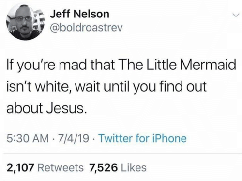 nelson: Jeff Nelson  @boldroastrev  If you're mad that The Little Mermaid  isn't white, wait until you find out  about Jesus  5:30 AM 7/4/19 Twitter for iPhone  2,107 Retweets 7,526 Likes