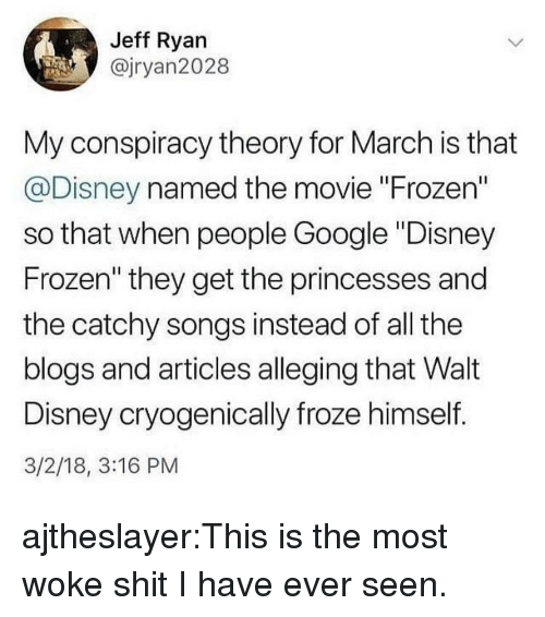 """Conspiracy Theory: Jeff Ryan  @jryan2028  My conspiracy theory for March is that  @Disney named the movie """"Frozen""""  so that when people Google """"Disney  Frozen"""" they get the princesses and  the catchy songs instead of all the  blogs and articles alleging that Walt  Disney cryogenically froze himself.  3/2/18, 3:16 PM ajtheslayer:This is the most woke shit I have ever seen."""