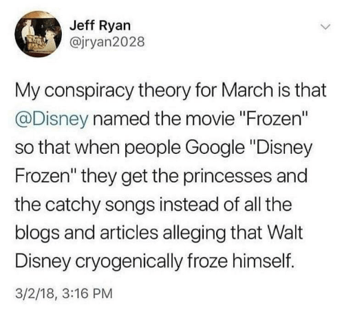 """Conspiracy Theory: Jeff Ryan  @jryan2028  My conspiracy theory for March is that  @Disney named the movie """"Frozen""""  so that when people Google """"Disney  Frozen"""" they get the princesses and  the catchy songs instead of all the  blogs and articles alleging that Walt  Disney cryogenically froze himself.  3/2/18, 3:16 PM"""