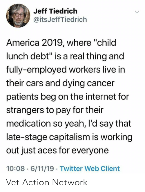 """America, Cars, and Internet: Jeff Tiedrich  @itsJeffTiedrich  America 2019, where """"child  lunch debt"""" is a real thing and  fully-employed workers live in  their cars and dying cancer  patients beg on the internet for  strangers to pay for their  medication so yeah, I'd say that  late-stage capitalism is working  out just aces for everyone  10:08 6/11/19 Twitter Web Client Vet Action Network"""