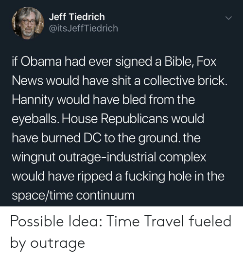 Complex, Fucking, and News: Jeff Tiedrich  @itsJeffTiedrich  if Obama had ever signed a Bible, Fox  News would have shit a collective brick  Hannity would have bled from the  eyeballs. House Republicans would  have burned DC to the ground. the  wingnut outrage-industrial complex  would have ripped a fucking hole in the  space/time continuum Possible Idea: Time Travel fueled by outrage