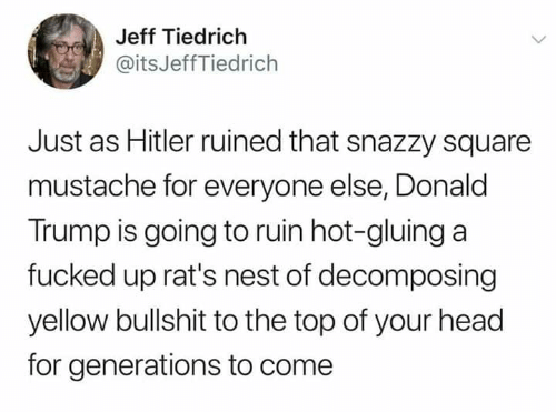 Donald Trump, Head, and Nest: Jeff Tiedrich  @itsJeffTiedrich  Just as Hitler ruined that snazzy square  mustache for everyone else, Donald  Trump is going to ruin hot-gluing a  fucked up rat's nest of decomposing  yellow bullshit to the top of your head  for generations to come