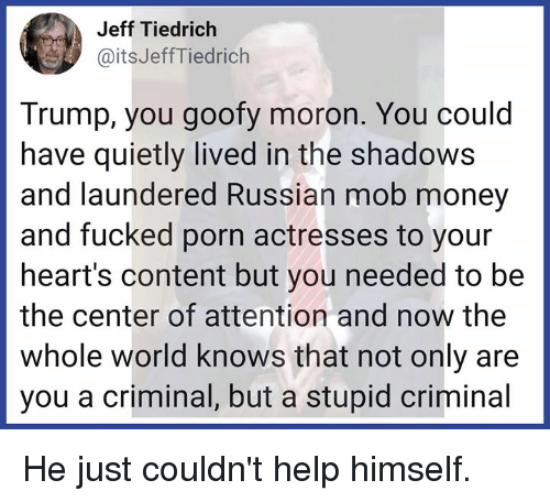 Actresses: Jeff Tiedrich  @itsJeffTiedrich  Trump, you goofy moron. You could  have quietly lived in the shadows  and laundered Russian mob money  and fucked porn actresses to your  heart's content but you needed to be  the center of attention and now the  whole world knows that not only are  you a criminal, but a stupid criminal He just couldn't help himself.