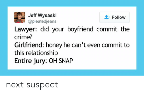 Crime, Funny, and Lawyer: Jeff Wysaski  Follow  @pleatedjeans  Lawyer: did your boyfriend commit the  crime?  Girlfriend: honey he can't even commit to  this relationship  Entire jury: OH SNAP next suspect