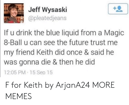 Dank, Future, and Memes: Jeff Wysaski  @pleatedjeans  If u drink the blue liquid from a Magic  8-Ball u can see the future trust me  my friend Keith did once & said he  was gonna die & then he did  12:05 PM-15 Sep 15 F for Keith by ArjanA24 MORE MEMES