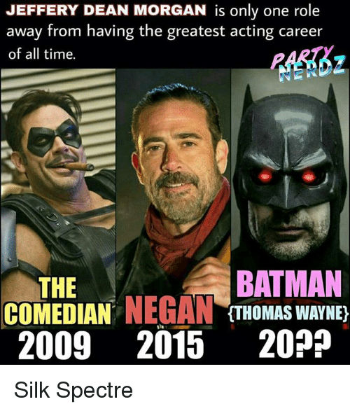thomas wayne: JEFFERY DEAN MORGAN is only one role  away from having the greatest acting career  of all time.  BATMAN  THE  COMEDIAN  NEGAN  (THOMAS WAYNE)  2009 2015  20? Silk Spectre