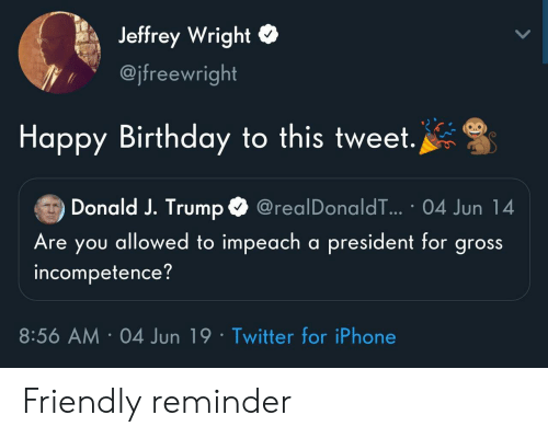 impeach: Jeffrey Wright  @jfreewright  Happy Birthday to this tweet.  Donald J. Trump  @realDonaldT... 04 Jun 14  Are you allowed to impeach a president for gross  incompetence?  8:56 AM 04 Jun 19 Twitter for iPhone Friendly reminder