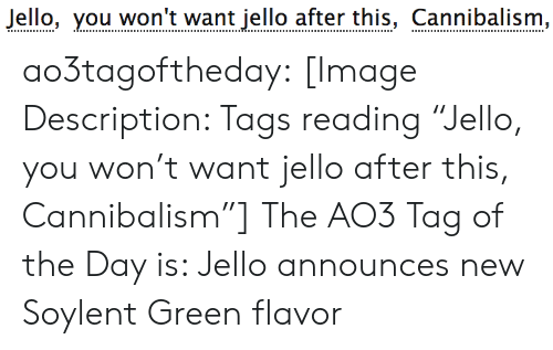 """Target, Tumblr, and Blog: Jello, you won't want jello after this, Cannibalism, ao3tagoftheday:  [Image Description: Tags reading """"Jello, you won't want jello after this, Cannibalism""""]  The AO3 Tag of the Day is: Jello announces new Soylent Green flavor"""