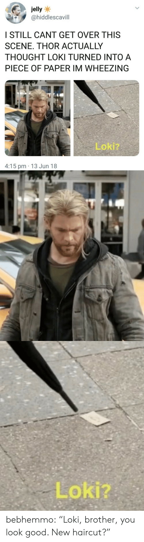 """You Look Good: jelly  @hiddlescavill  ISTILL CANT GET OVER THIS  SCENE. THOR ACTUALLY  THOUGHT LOKI TURNED INTO A  PIECE OF PAPER IM WHEEZING  Lokiz  4:15 pm 13 Jun 18   Loki? bebhemmo:  """"Loki, brother, you look good. New haircut?"""""""