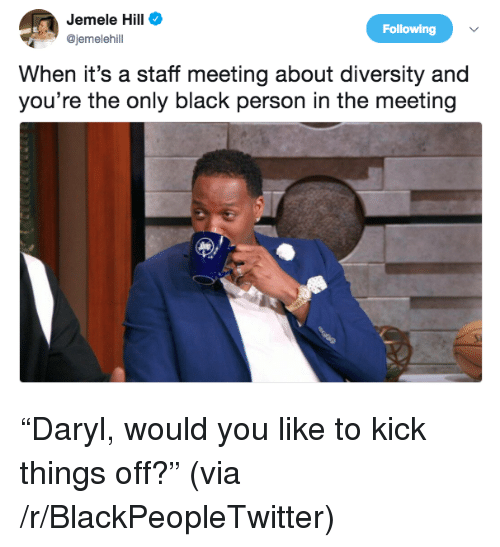 daryl: Jemele Hill  @jemelehil  Following  When it's a staff meeting about diversity and  you're the only black person in the meeting <p>&ldquo;Daryl, would you like to kick things off?&rdquo; (via /r/BlackPeopleTwitter)</p>