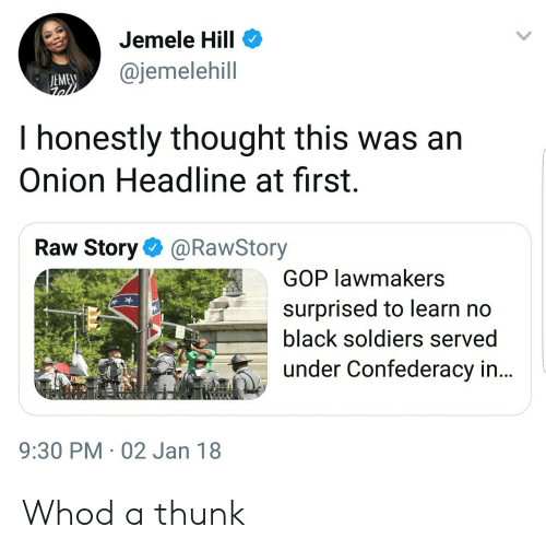 thunk: Jemele Hill  @jemelehill  EME  I honestly thought this was arn  Onion Headline at first.  Raw Story@RawStory  GOP lawmakers  surprised to learn no  black soldiers served  under Confederacy in...  9:30 PM 02 Jan 18 Whod a thunk