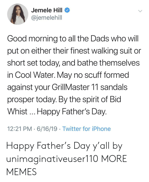 Bathe: Jemele Hill  @jemelehill  Good morning to all the Dads who will  put on either their finest walking suit  short set today, and bathe themselves  in Cool Water. May no scuff formed  against your GillMaster 11 sandals  prosper today. By the spirit of Bid  Whist.. Happy Father's Day.  12:21 PM 6/16/19 Twitter for iPhone Happy Father's Day y'all by unimaginativeuser110 MORE MEMES