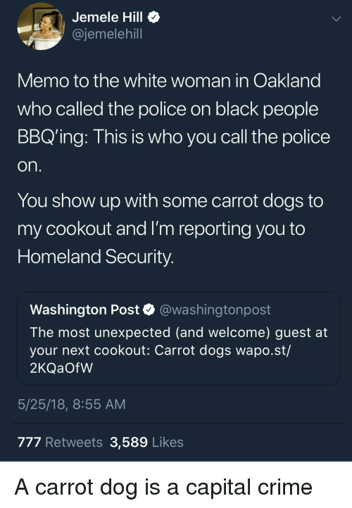 Blackpeopletwitter, Crime, and Dogs: Jemele Hill  @jemelehill  Memo to the white woman in Oakland  who called the police on black people  BBQ'ing: This is who you call the police  On  You show up with some carrot dogs to  my cookout and I'm reporting you to  Homeland Security  Washington Post @washingtonpost  The most unexpected (and welcome) guest at  your next cookout: Carrot dogs wapo.st/  2KQaOfW  5/25/18, 8:55 AM  777 Retweets 3,589 Likes