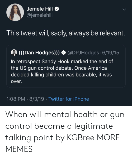 Hook: Jemele Hill  @jemelehill  This tweet will, sadly, always be relevant.  (((Dan Hodges)))  @DPJHodges 6/19/15  In retrospect Sandy Hook marked the end of  the US gun control debate. Once America  decided killing children was bearable, it was  over.  1:08 PM 8/3/19 Twitter for iPhone When will mental health or gun control become a legitimate talking point by KGBree MORE MEMES