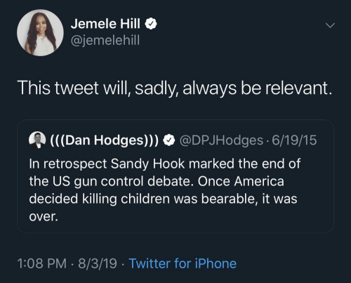dan: Jemele Hill  @jemelehill  This tweet will, sadly, always be relevant.  (((Dan Hodges))) O @DPJHodges 6/19/15  In retrospect Sandy Hook marked the end of  the US gun control debate. Once America  decided killing children was bearable, it was  over.  1:08 PM · 8/3/19 · Twitter for iPhone