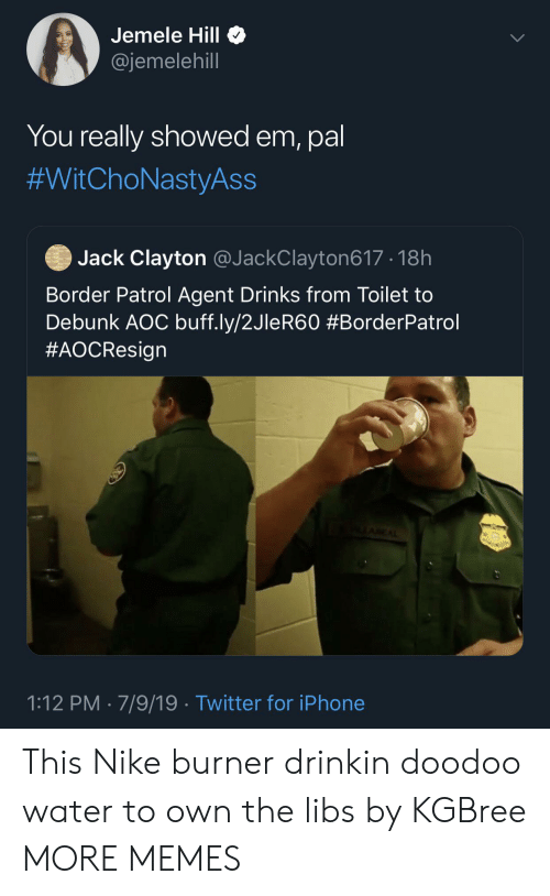 aoc: Jemele Hill  @jemelehill  You really showed em, pal  #WitChoNastyAss  Jack Clayton @JackClayton617 18h  Border Patrol Agent Drinks from Toilet to  Debunk AOC buff.ly/2JleR60 #BorderPatrol  #AOCResign  AEAL  1:12 PM 7/9/19 Twitter for iPhone This Nike burner drinkin doodoo water to own the libs  by KGBree MORE MEMES