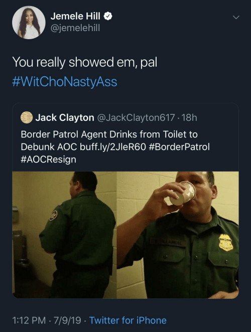 Border: Jemele Hill O  @jemelehill  You really showed em, pal  #WitChoNastyAss  Jack Clayton @JackClayton617 · 18h  Border Patrol Agent Drinks from Toilet to  Debunk AOC buff.ly/2JleR60 #BorderPatrol  #AOCResign  ALAREAL  1:12 PM · 7/9/19 · Twitter for iPhone