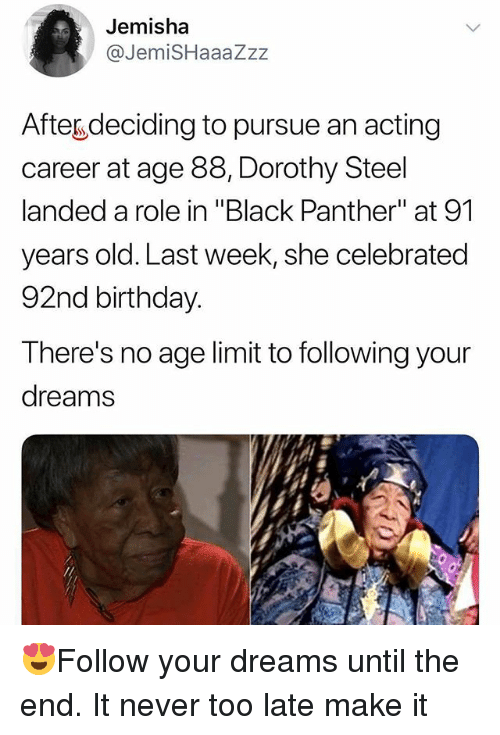 """Birthday, Memes, and Black: Jemisha  @JemiSHaaaZzz  Afteg deciding to pursue an acting  career at age 88, Dorothy Steel  landed a role in """"Black Panther"""" at 91  years old. Last week, she celebrated  92nd birthday.  There's no age limit to following your  dreams 😍Follow your dreams until the end. It never too late make it"""