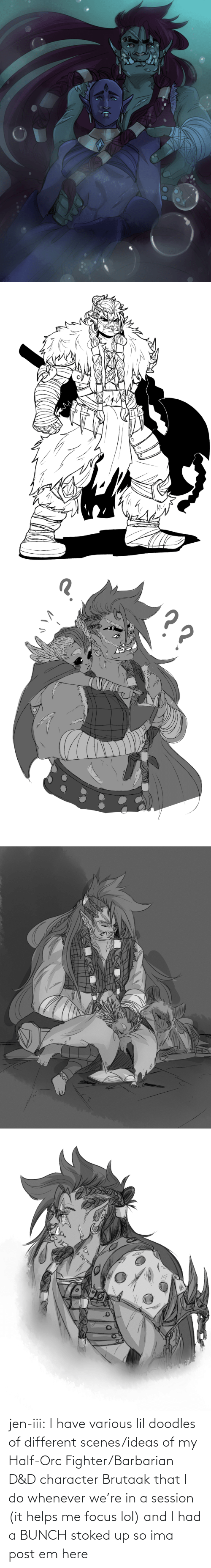 I Had: jen-iii:  I have various lil doodles of different scenes/ideas of my Half-Orc Fighter/Barbarian D&D character Brutaak that I do whenever we're in a session (it helps me focus lol) and I had a BUNCH stoked up so ima post em here
