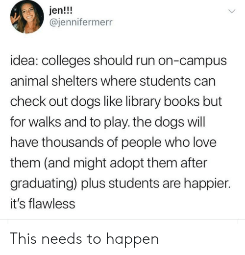 Graduating: jen!!!  @jennifermerr  idea: colleges should run on-campus  animal shelters where students can  check out dogs like library books but  for walks and to play. the dogs will  have thousands of people who love  them (and might adopt them after  graduating) plus students are happier.  it's flawless This needs to happen